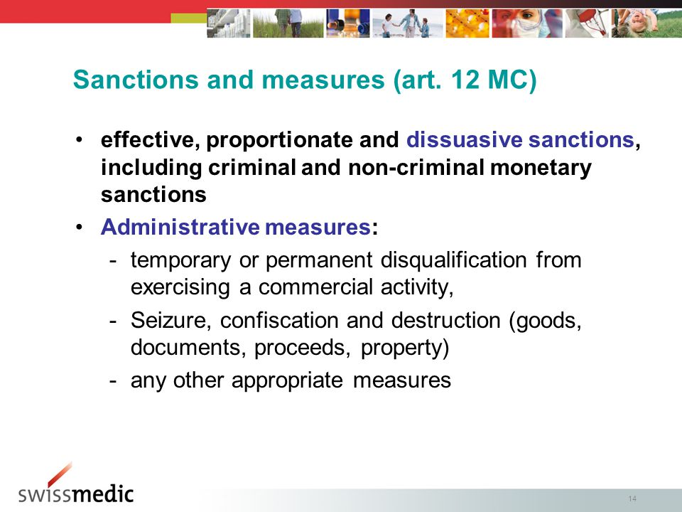 14 effective, proportionate and dissuasive sanctions, including criminal and non-criminal monetary sanctions Administrative measures: -temporary or permanent disqualification from exercising a commercial activity, -Seizure, confiscation and destruction (goods, documents, proceeds, property) -any other appropriate measures Sanctions and measures (art.