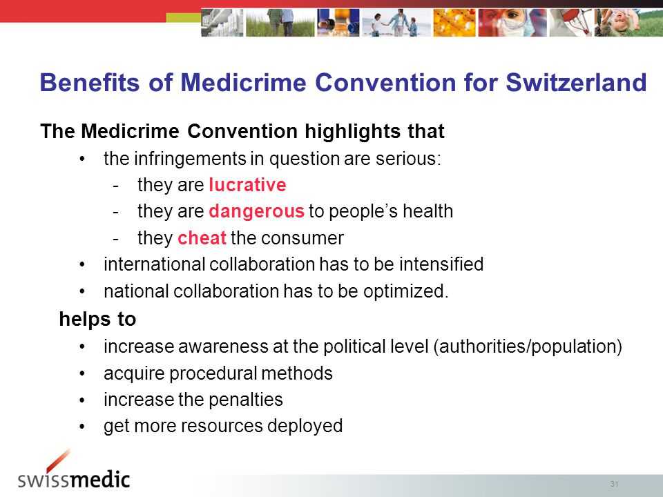 31 Benefits of Medicrime Convention for Switzerland The Medicrime Convention highlights that the infringements in question are serious: -they are lucrative -they are dangerous to people's health -they cheat the consumer international collaboration has to be intensified national collaboration has to be optimized.