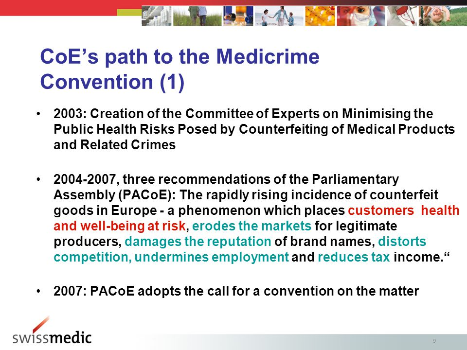 9 CoE's path to the Medicrime Convention (1) 2003: Creation of the Committee of Experts on Minimising the Public Health Risks Posed by Counterfeiting of Medical Products and Related Crimes 2004-2007, three recommendations of the Parliamentary Assembly (PACoE): The rapidly rising incidence of counterfeit goods in Europe - a phenomenon which places customers health and well-being at risk, erodes the markets for legitimate producers, damages the reputation of brand names, distorts competition, undermines employment and reduces tax income. 2007: PACoE adopts the call for a convention on the matter