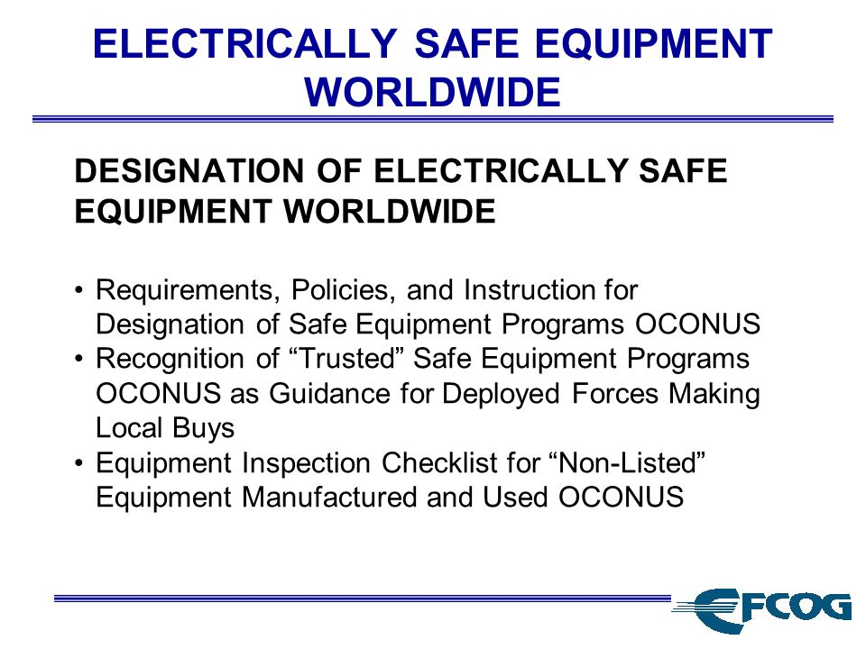 ELECTRICALLY SAFE EQUIPMENT WORLDWIDE DESIGNATION OF ELECTRICALLY SAFE EQUIPMENT WORLDWIDE Requirements, Policies, and Instruction for Designation of Safe Equipment Programs OCONUS Recognition of Trusted Safe Equipment Programs OCONUS as Guidance for Deployed Forces Making Local Buys Equipment Inspection Checklist for Non-Listed Equipment Manufactured and Used OCONUS