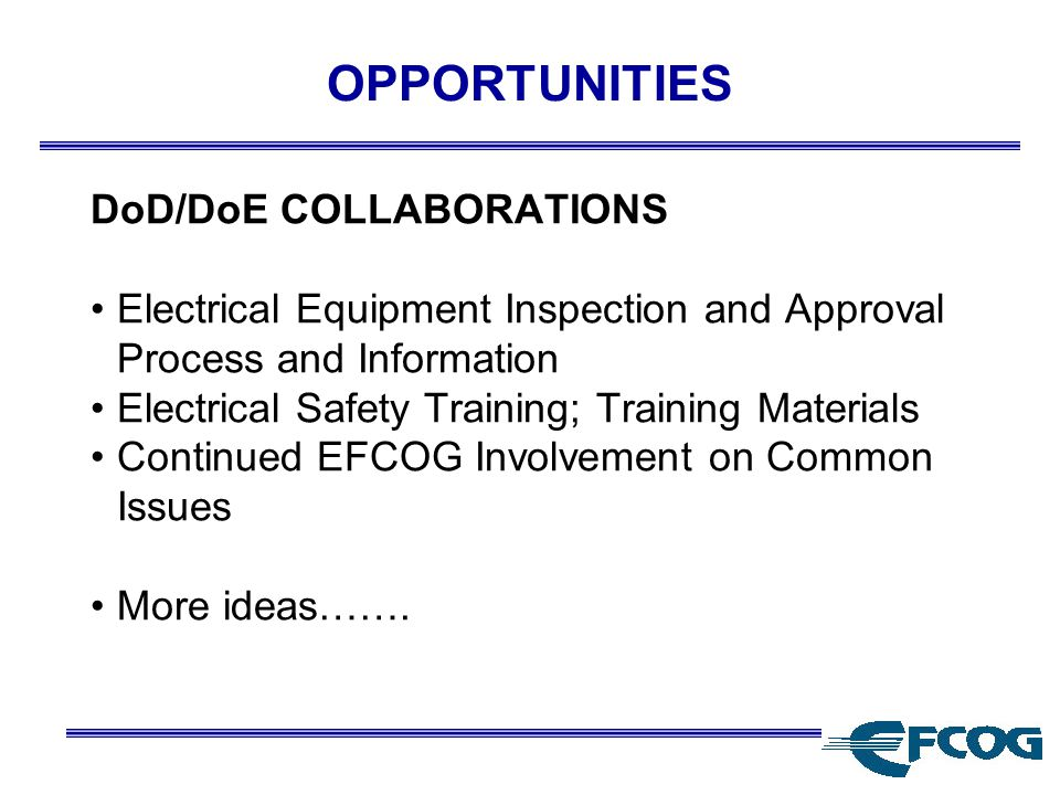 OPPORTUNITIES DoD/DoE COLLABORATIONS Electrical Equipment Inspection and Approval Process and Information Electrical Safety Training; Training Materials Continued EFCOG Involvement on Common Issues More ideas…….