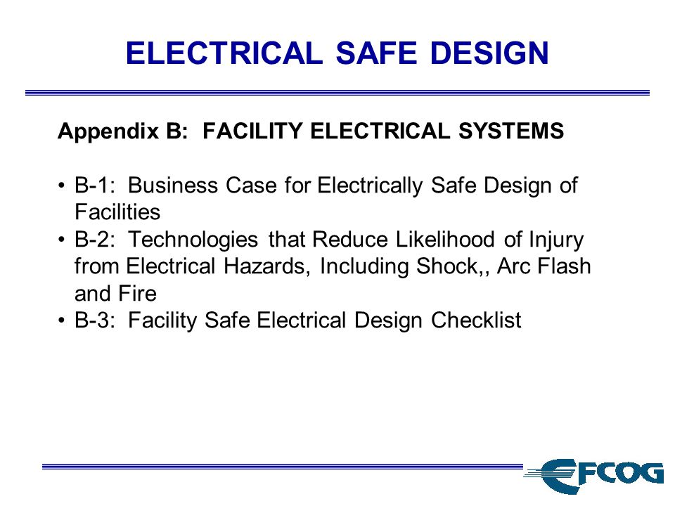 ELECTRICAL SAFE DESIGN Appendix B: FACILITY ELECTRICAL SYSTEMS B-1: Business Case for Electrically Safe Design of Facilities B-2: Technologies that Reduce Likelihood of Injury from Electrical Hazards, Including Shock,, Arc Flash and Fire B-3: Facility Safe Electrical Design Checklist