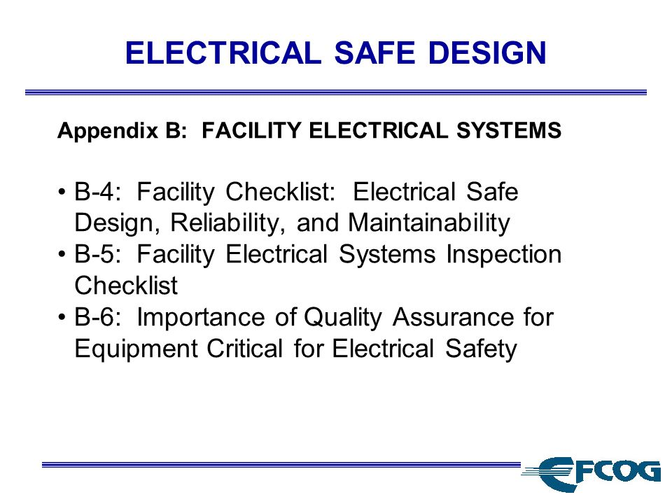 ELECTRICAL SAFE DESIGN Appendix B: FACILITY ELECTRICAL SYSTEMS B-4: Facility Checklist: Electrical Safe Design, Reliability, and Maintainability B-5: Facility Electrical Systems Inspection Checklist B-6: Importance of Quality Assurance for Equipment Critical for Electrical Safety