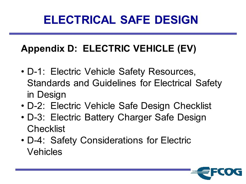 ELECTRICAL SAFE DESIGN Appendix D: ELECTRIC VEHICLE (EV) D-1: Electric Vehicle Safety Resources, Standards and Guidelines for Electrical Safety in Design D-2: Electric Vehicle Safe Design Checklist D-3: Electric Battery Charger Safe Design Checklist D-4: Safety Considerations for Electric Vehicles