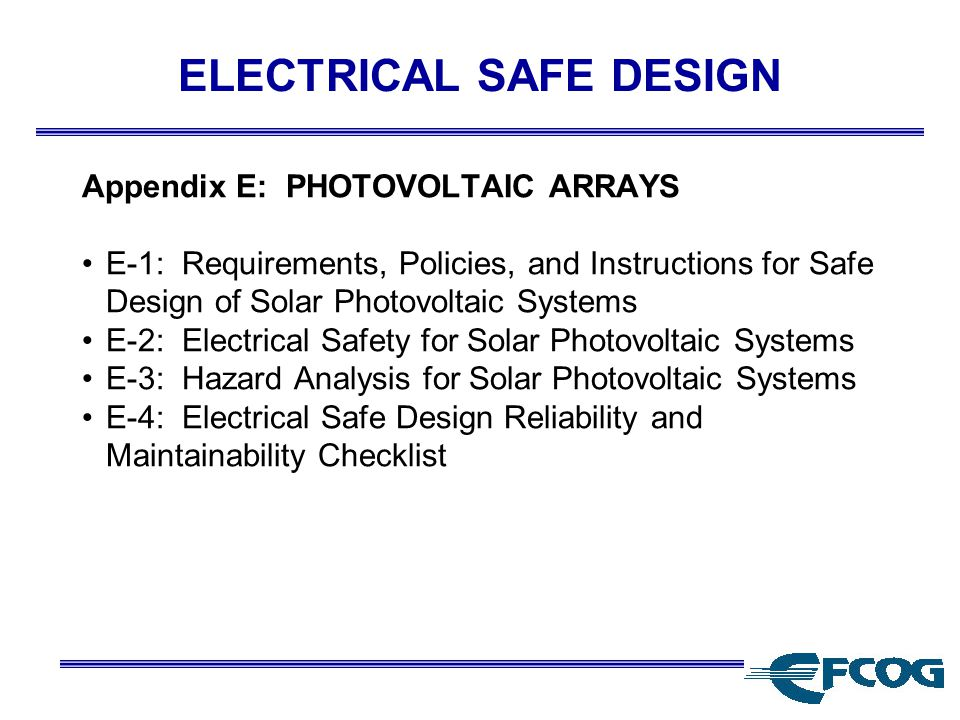 ELECTRICAL SAFE DESIGN Appendix E: PHOTOVOLTAIC ARRAYS E-1: Requirements, Policies, and Instructions for Safe Design of Solar Photovoltaic Systems E-2: Electrical Safety for Solar Photovoltaic Systems E-3: Hazard Analysis for Solar Photovoltaic Systems E-4: Electrical Safe Design Reliability and Maintainability Checklist