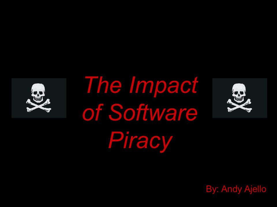 The Impact of Software Piracy By: Andy Ajello