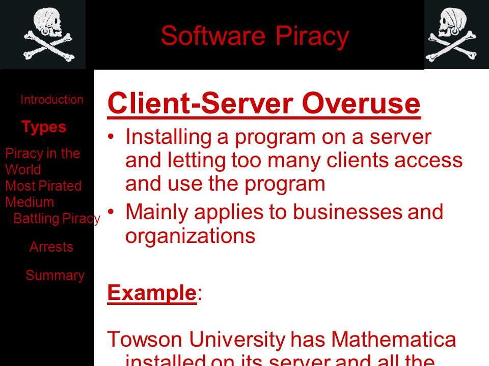 Software Piracy Client-Server Overuse Installing a program on a server and letting too many clients access and use the program Mainly applies to businesses and organizations Example: Towson University has Mathematica installed on its server and all the math computers use it.