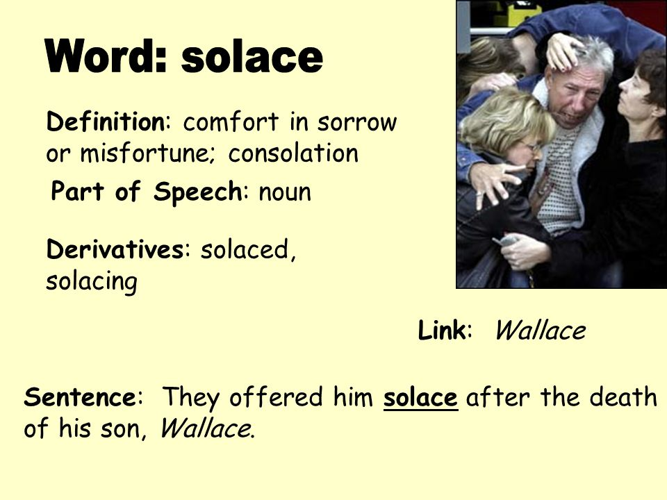 Definition: comfort in sorrow or misfortune; consolation Derivatives: solaced, solacing Sentence: They offered him solace after the death of his son,
