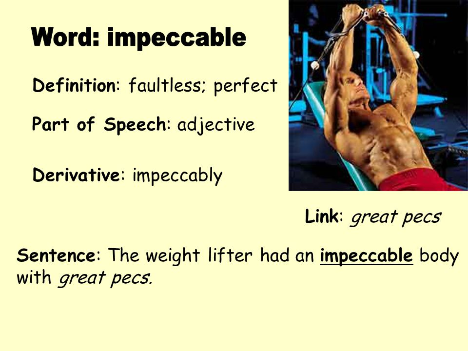 Definition: faultless; perfect Derivative: impeccably Sentence: The weight lifter had an impeccable body with great pecs. Part of Speech: adjective Li