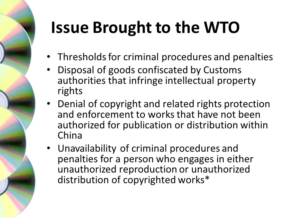 Issue Brought to the WTO Thresholds for criminal procedures and penalties Disposal of goods confiscated by Customs authorities that infringe intellectual property rights Denial of copyright and related rights protection and enforcement to works that have not been authorized for publication or distribution within China Unavailability of criminal procedures and penalties for a person who engages in either unauthorized reproduction or unauthorized distribution of copyrighted works*