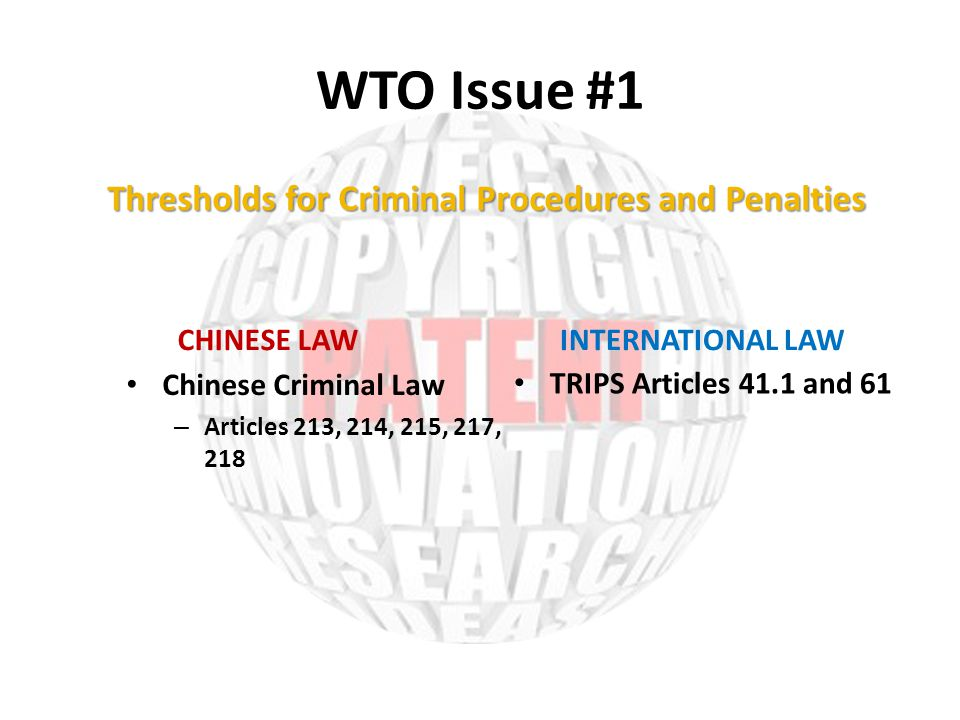WTO Issue #1 CHINESE LAW Chinese Criminal Law – Articles 213, 214, 215, 217, 218 INTERNATIONAL LAW TRIPS Articles 41.1 and 61 Thresholds for Criminal Procedures and Penalties