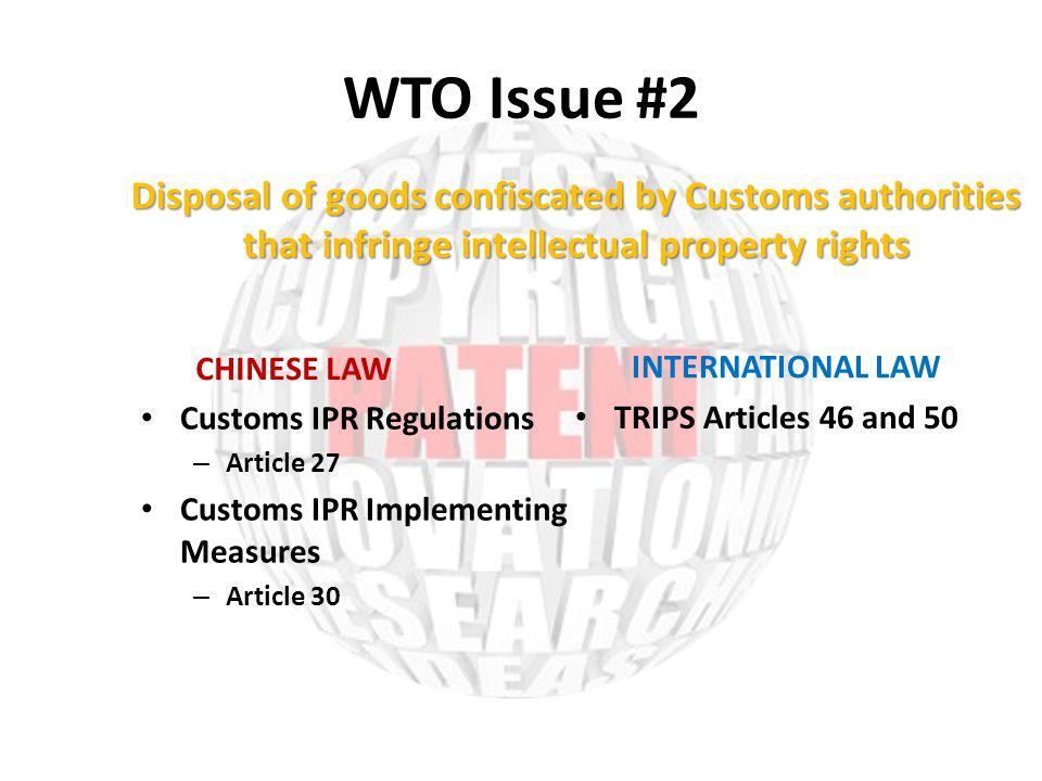 WTO Issue #2 CHINESE LAW Customs IPR Regulations – Article 27 Customs IPR Implementing Measures – Article 30 INTERNATIONAL LAW TRIPS Articles 46 and 50 Disposal of goods confiscated by Customs authorities that infringe intellectual property rights