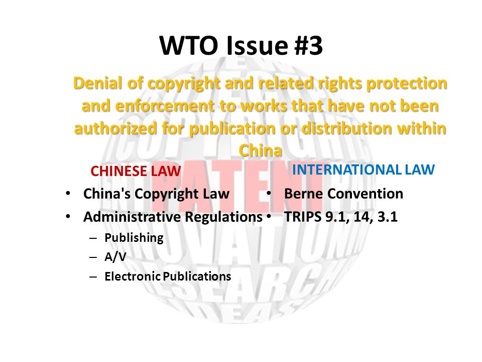 WTO Issue #3 CHINESE LAW China s Copyright Law Administrative Regulations – Publishing – A/V – Electronic Publications INTERNATIONAL LAW Berne Convention TRIPS 9.1, 14, 3.1 Denial of copyright and related rights protection and enforcement to works that have not been authorized for publication or distribution within China