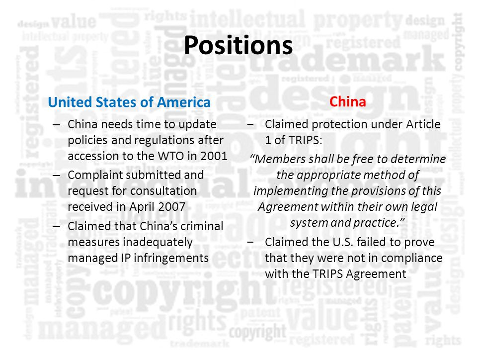 Positions United States of America – China needs time to update policies and regulations after accession to the WTO in 2001 – Complaint submitted and request for consultation received in April 2007 – Claimed that China's criminal measures inadequately managed IP infringements China ‒Claimed protection under Article 1 of TRIPS: Members shall be free to determine the appropriate method of implementing the provisions of this Agreement within their own legal system and practice. ‒Claimed the U.S.