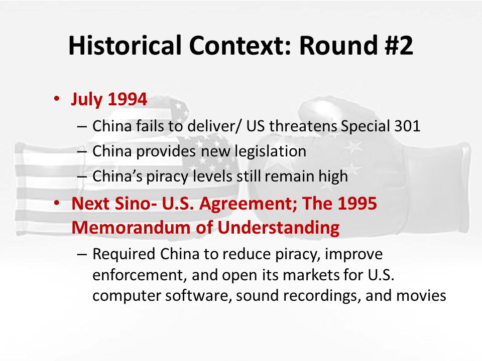 Historical Context: Round #2 July 1994 – China fails to deliver/ US threatens Special 301 – China provides new legislation – China's piracy levels still remain high Next Sino- U.S.