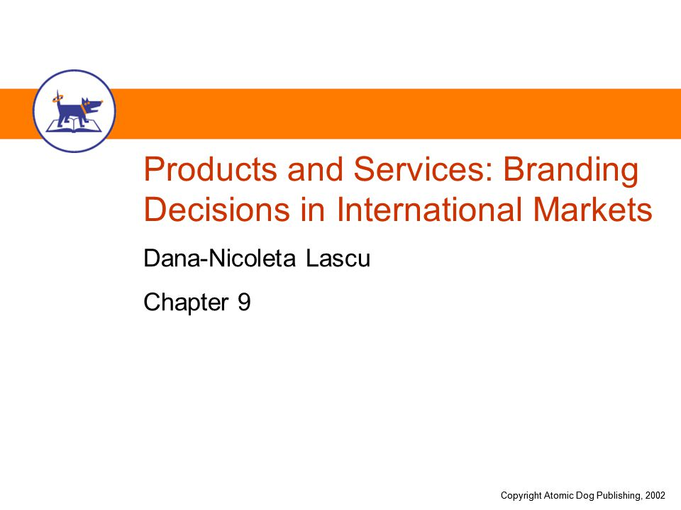 Copyright Atomic Dog Publishing, 2002 Products and Services: Branding Decisions in International Markets Dana-Nicoleta Lascu Chapter 9