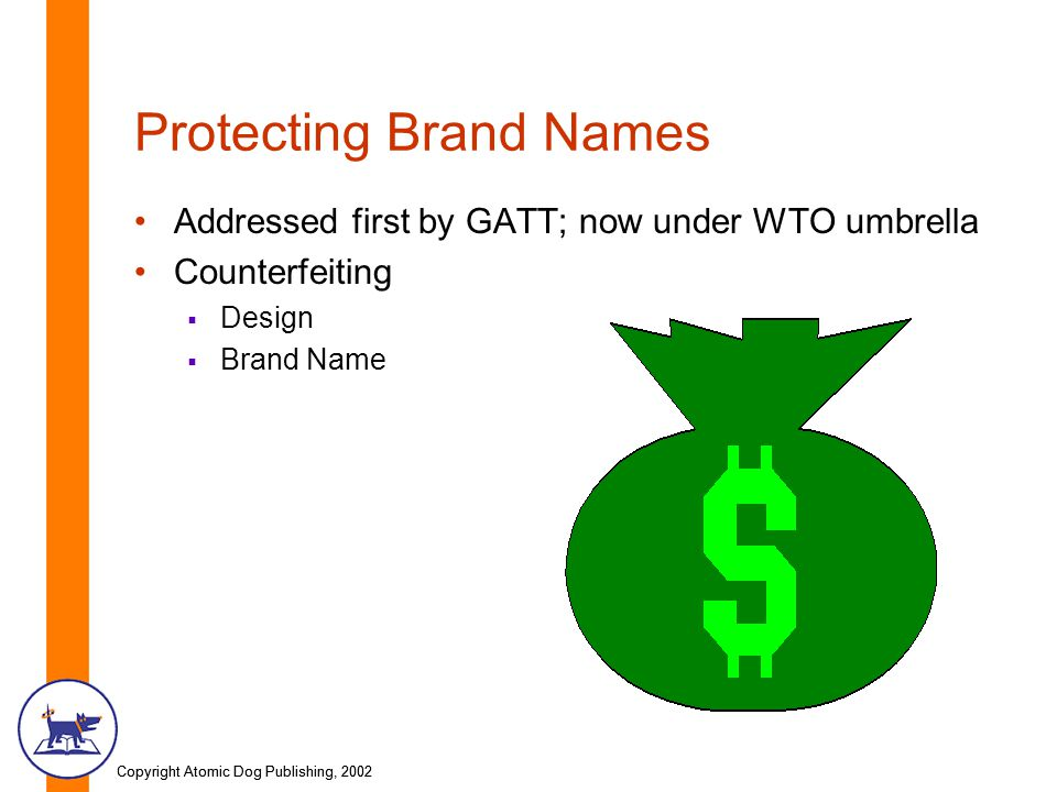 Copyright Atomic Dog Publishing, 2002 Protecting Brand Names Addressed first by GATT; now under WTO umbrella Counterfeiting  Design  Brand Name