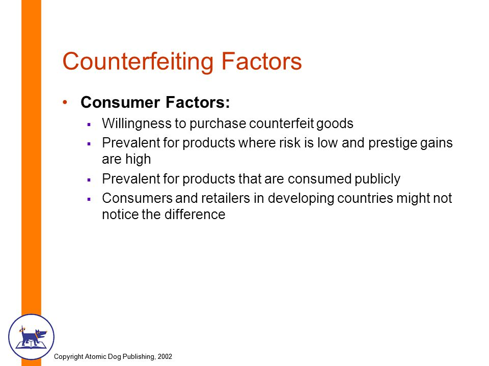 Copyright Atomic Dog Publishing, 2002 Counterfeiting Factors Consumer Factors:  Willingness to purchase counterfeit goods  Prevalent for products where risk is low and prestige gains are high  Prevalent for products that are consumed publicly  Consumers and retailers in developing countries might not notice the difference