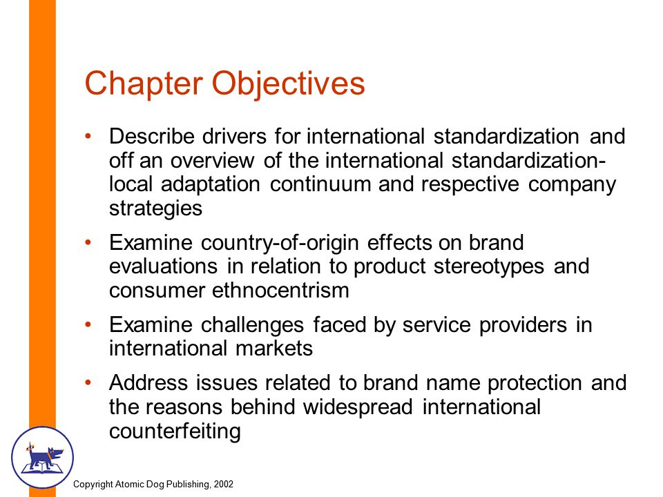 Copyright Atomic Dog Publishing, 2002 Chapter Objectives Describe drivers for international standardization and off an overview of the international standardization- local adaptation continuum and respective company strategies Examine country-of-origin effects on brand evaluations in relation to product stereotypes and consumer ethnocentrism Examine challenges faced by service providers in international markets Address issues related to brand name protection and the reasons behind widespread international counterfeiting