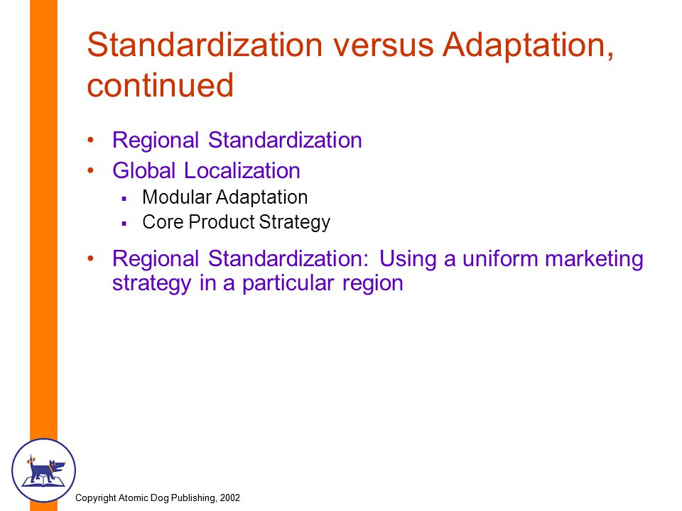 Copyright Atomic Dog Publishing, 2002 Standardization versus Adaptation, continued Regional Standardization Global Localization  Modular Adaptation  Core Product Strategy Regional Standardization: Using a uniform marketing strategy in a particular region