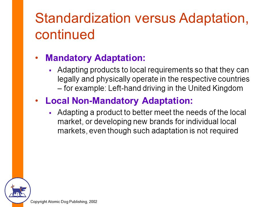 Copyright Atomic Dog Publishing, 2002 Standardization versus Adaptation, continued Mandatory Adaptation:  Adapting products to local requirements so that they can legally and physically operate in the respective countries – for example: Left-hand driving in the United Kingdom Local Non-Mandatory Adaptation:  Adapting a product to better meet the needs of the local market, or developing new brands for individual local markets, even though such adaptation is not required