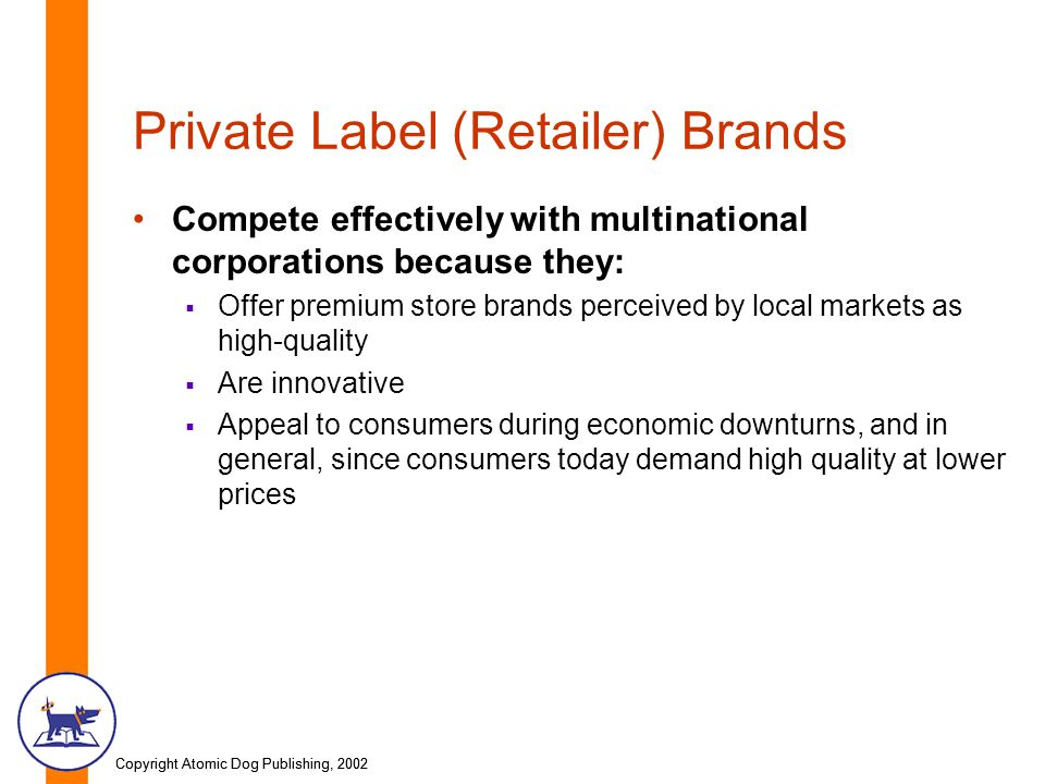 Copyright Atomic Dog Publishing, 2002 Private Label (Retailer) Brands Compete effectively with multinational corporations because they:  Offer premium store brands perceived by local markets as high-quality  Are innovative  Appeal to consumers during economic downturns, and in general, since consumers today demand high quality at lower prices