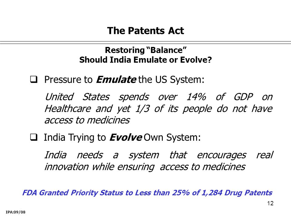 12 The Patents Act  Pressure to Emulate the US System: United States spends over 14% of GDP on Healthcare and yet 1/3 of its people do not have access to medicines  India Trying to Evolve Own System: India needs a system that encourages real innovation while ensuring access to medicines IPA:09/08 FDA Granted Priority Status to Less than 25% of 1,284 Drug Patents Restoring Balance Should India Emulate or Evolve?