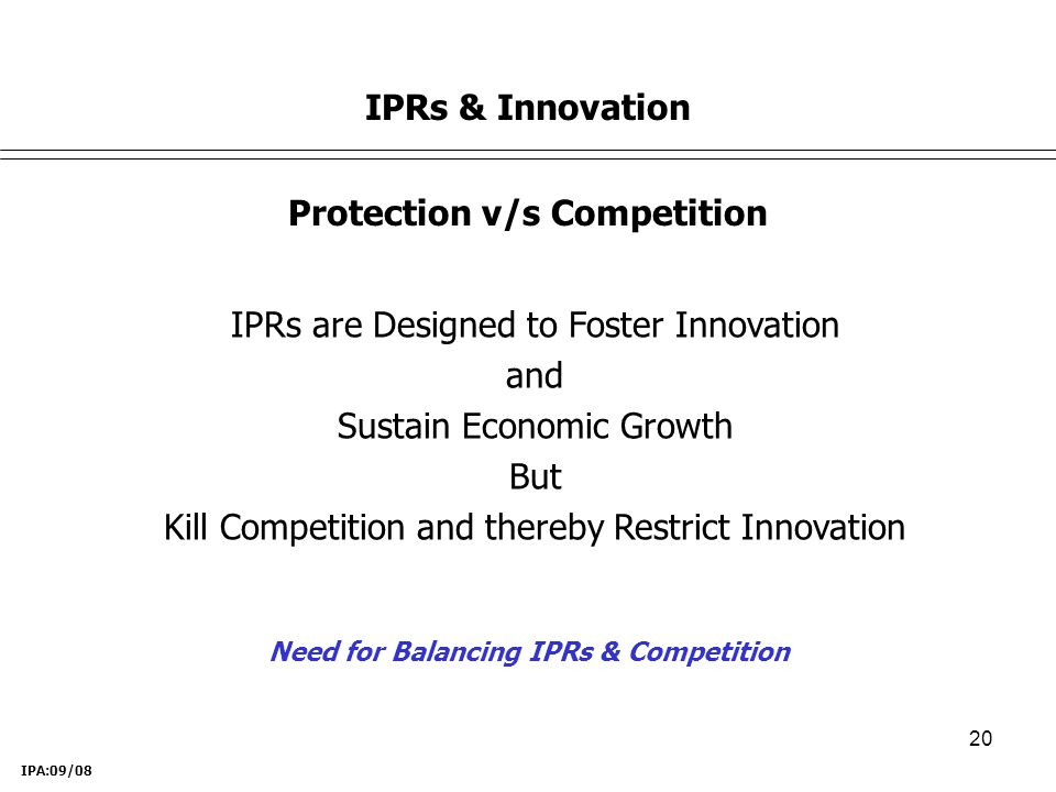 20 Protection v/s Competition IPRs are Designed to Foster Innovation and Sustain Economic Growth But Kill Competition and thereby Restrict Innovation Need for Balancing IPRs & Competition IPRs & Innovation IPA:09/08