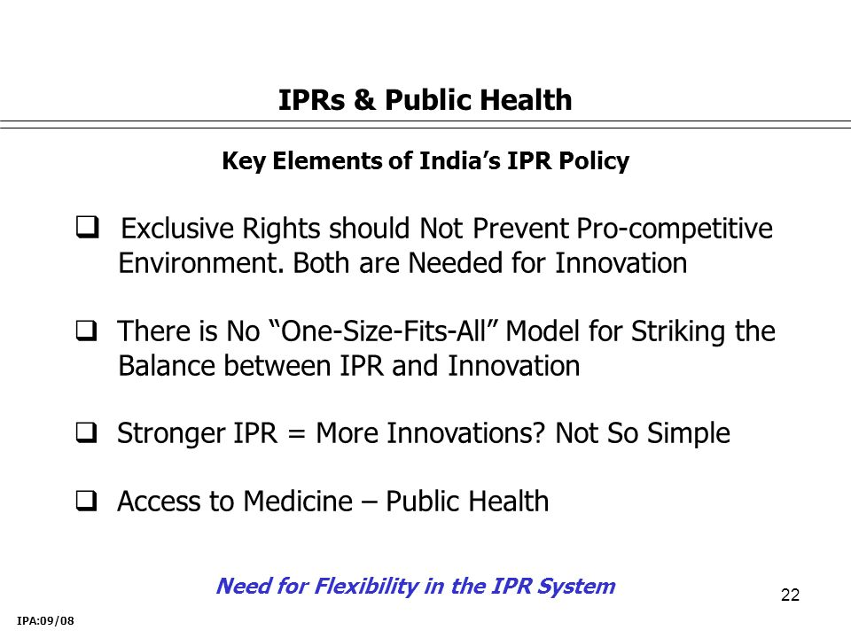 22 IPRs & Public Health Key Elements of India's IPR Policy  Exclusive Rights should Not Prevent Pro-competitive Environment.