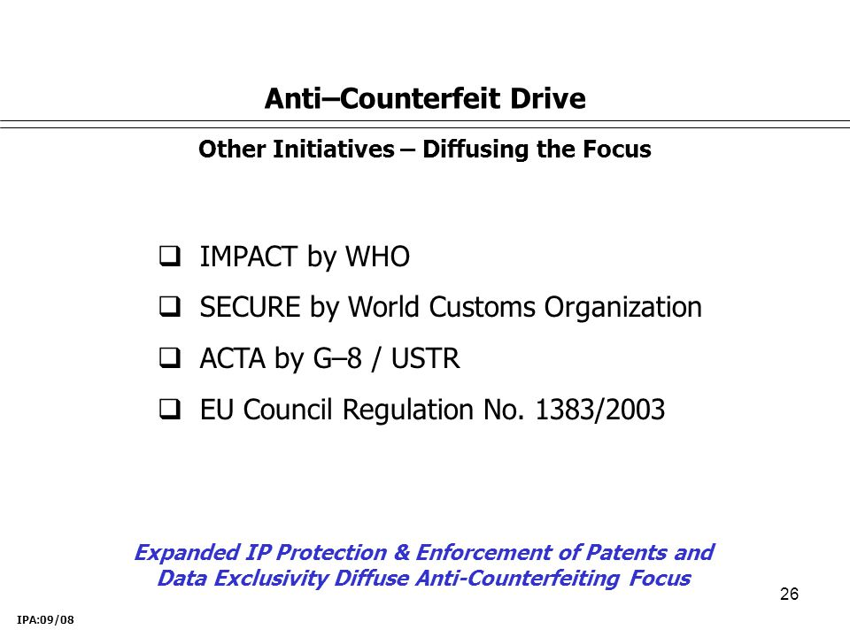 26  IMPACT by WHO  SECURE by World Customs Organization  ACTA by G–8 / USTR  EU Council Regulation No.