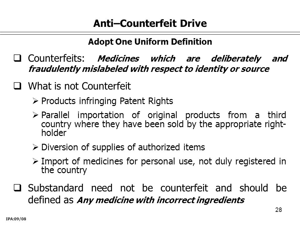 28 Anti–Counterfeit Drive Adopt One Uniform Definition  Counterfeits: Medicines which are deliberately and fraudulently mislabeled with respect to identity or source  What is not Counterfeit  Products infringing Patent Rights  Parallel importation of original products from a third country where they have been sold by the appropriate right- holder  Diversion of supplies of authorized items  Import of medicines for personal use, not duly registered in the country  Substandard need not be counterfeit and should be defined as Any medicine with incorrect ingredients IPA:09/08