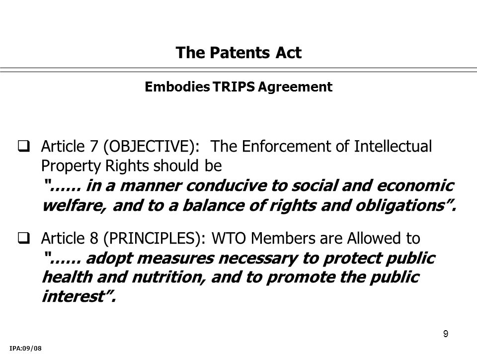 9 The Patents Act Embodies TRIPS Agreement IPA:09/08  Article 7 (OBJECTIVE): The Enforcement of Intellectual Property Rights should be …… in a manner conducive to social and economic welfare, and to a balance of rights and obligations .