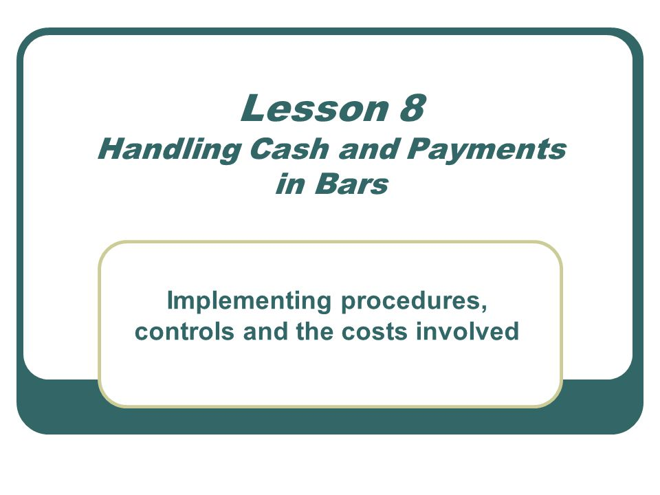 Lesson 8 Handling Cash and Payments in Bars Implementing procedures, controls and the costs involved
