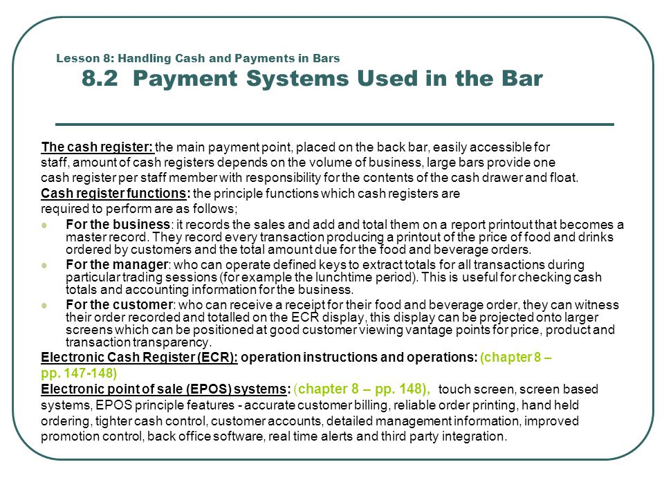 Lesson 8: Handling Cash and Payments in Bars 8.2 Payment Systems Used in the Bar The cash register: the main payment point, placed on the back bar, easily accessible for staff, amount of cash registers depends on the volume of business, large bars provide one cash register per staff member with responsibility for the contents of the cash drawer and float.