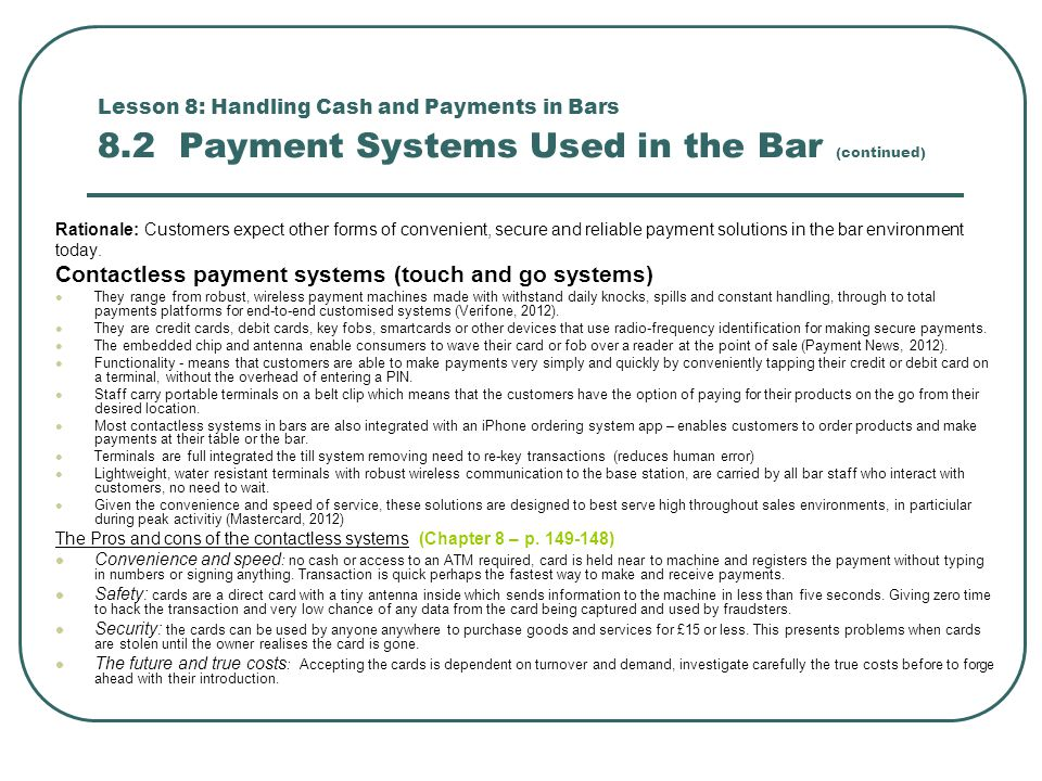Lesson 8: Handling Cash and Payments in Bars 8.2 Payment Systems Used in the Bar (continued) Rationale: Customers expect other forms of convenient, secure and reliable payment solutions in the bar environment today.