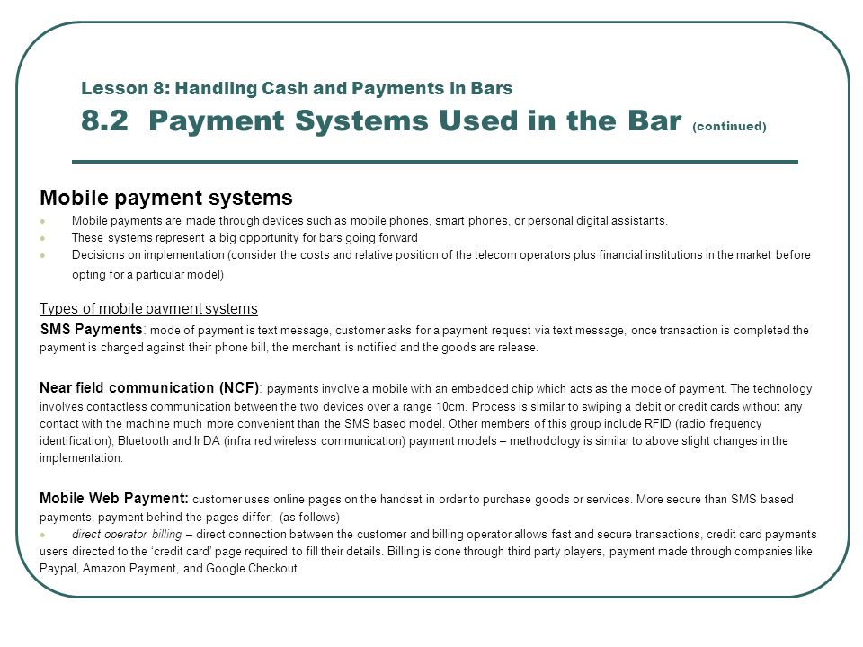 Lesson 8: Handling Cash and Payments in Bars 8.2 Payment Systems Used in the Bar (continued) Mobile payment systems Mobile payments are made through devices such as mobile phones, smart phones, or personal digital assistants.