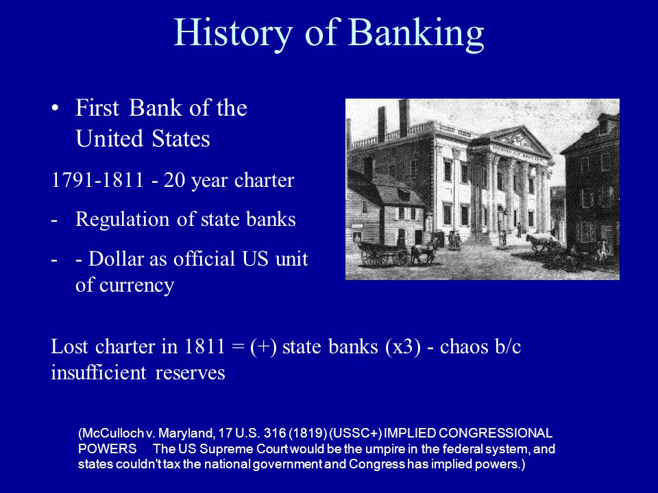 History of Banking First Bank of the United States 1791-1811 - 20 year charter -Regulation of state banks -- Dollar as official US unit of currency (McCulloch v.