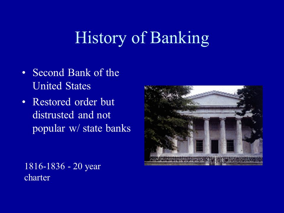 History of Banking Second Bank of the United States Restored order but distrusted and not popular w/ state banks 1816-1836 - 20 year charter