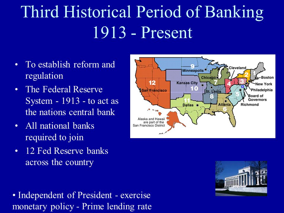 Third Historical Period of Banking 1913 - Present To establish reform and regulation The Federal Reserve System - 1913 - to act as the nations central bank All national banks required to join 12 Fed Reserve banks across the country Independent of President - exercise monetary policy - Prime lending rate
