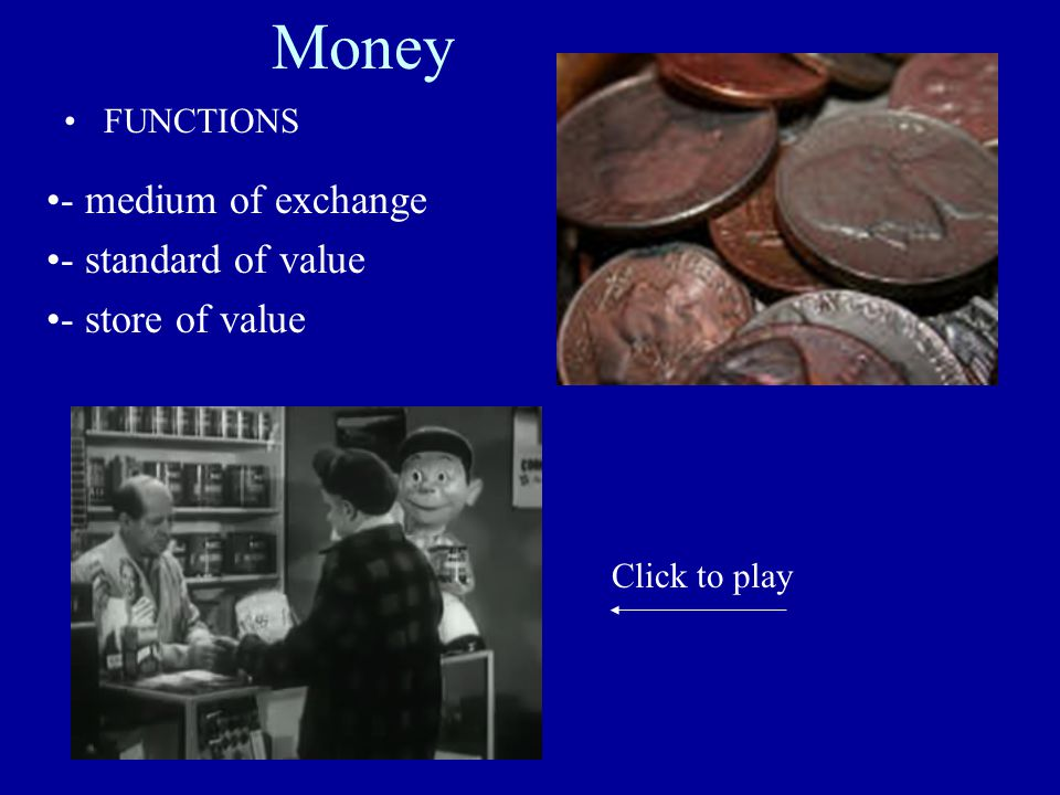 Money FUNCTIONS - medium of exchange - standard of value - store of value Click to play