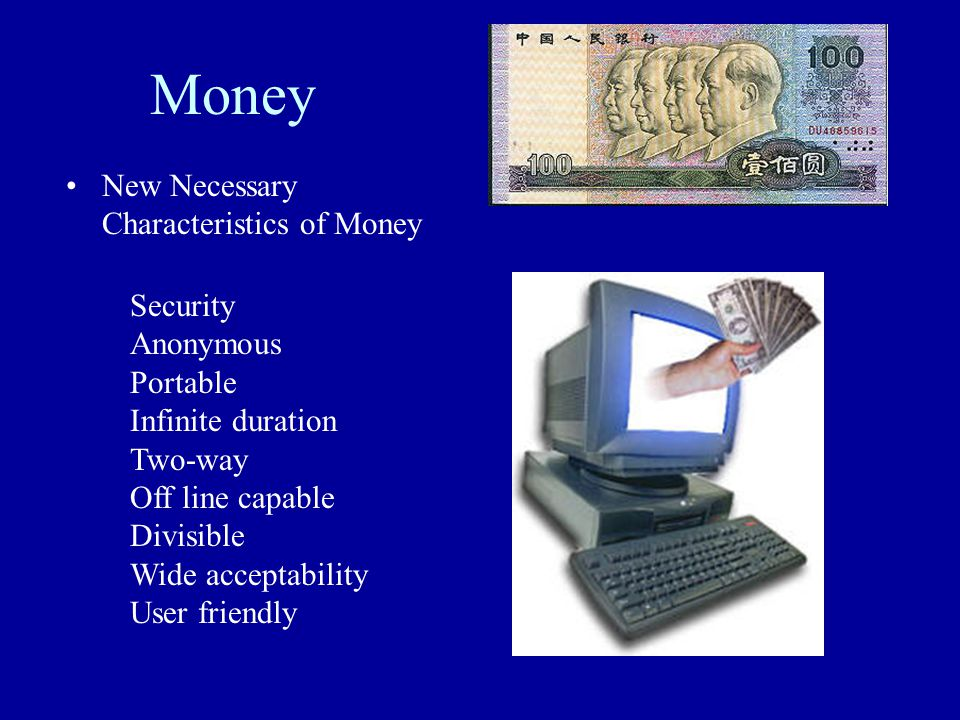 Money New Necessary Characteristics of Money Security Anonymous Portable Infinite duration Two-way Off line capable Divisible Wide acceptability User friendly