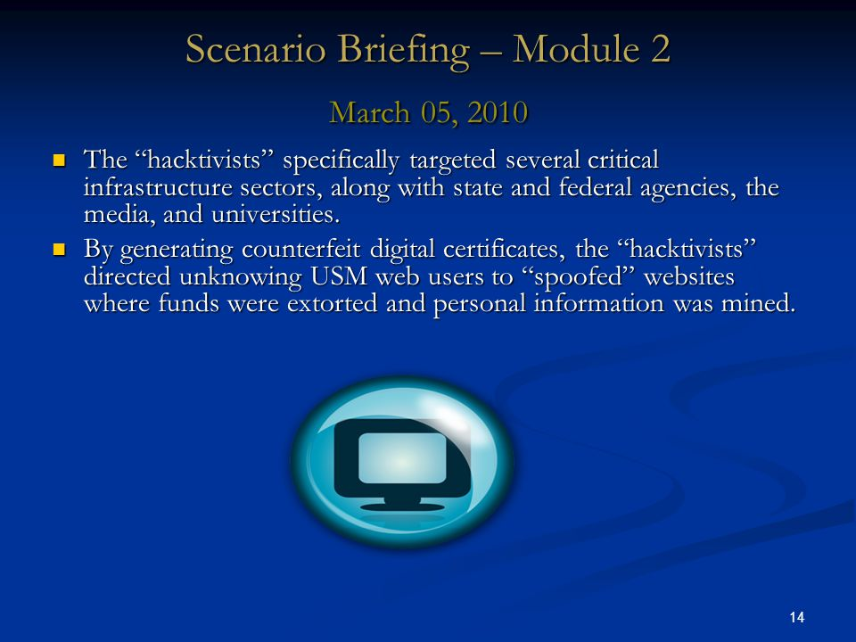 14 Scenario Briefing – Module 2 March 05, 2010 The hacktivists specifically targeted several critical infrastructure sectors, along with state and federal agencies, the media, and universities.