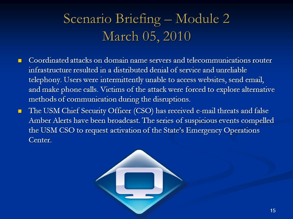 15 Scenario Briefing – Module 2 March 05, 2010 Coordinated attacks on domain name servers and telecommunications router infrastructure resulted in a distributed denial of service and unreliable telephony.