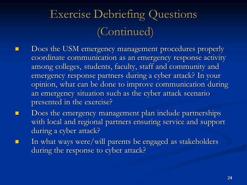 24 Exercise Debriefing Questions (Continued) Does the USM emergency management procedures properly coordinate communication as an emergency response activity among colleges, students, faculty, staff and community and emergency response partners during a cyber attack.