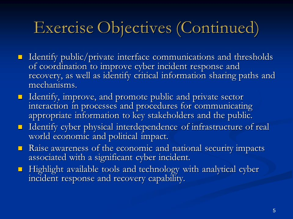 5 Exercise Objectives (Continued) Identify public/private interface communications and thresholds of coordination to improve cyber incident response and recovery, as well as identify critical information sharing paths and mechanisms.