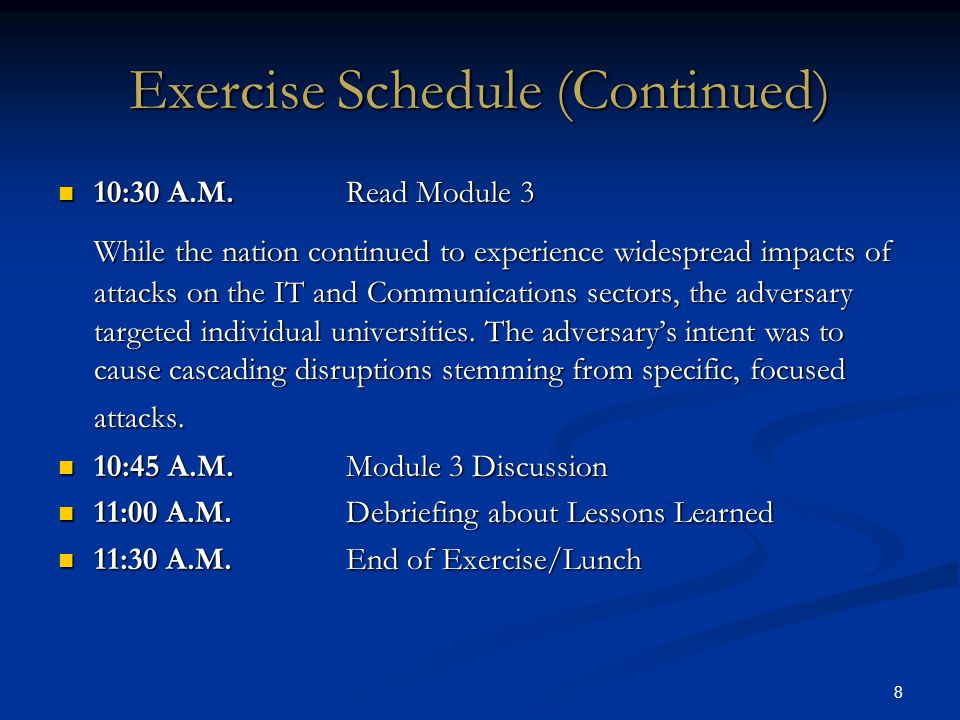 8 Exercise Schedule (Continued) 10:30 A.M.Read Module 3 10:30 A.M.Read Module 3 While the nation continued to experience widespread impacts of attacks on the IT and Communications sectors, the adversary targeted individual universities.
