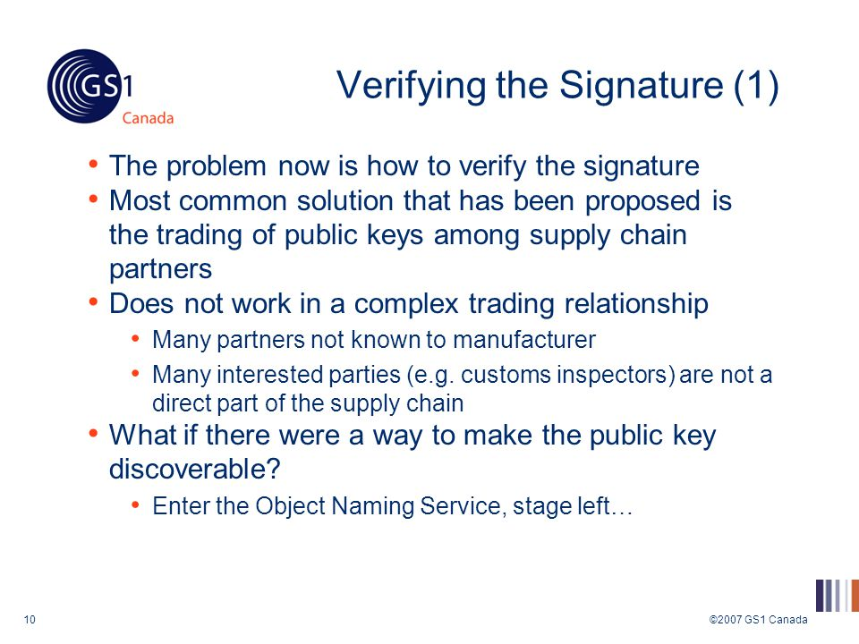 ©2007 GS1 Canada10 Verifying the Signature (1) The problem now is how to verify the signature Most common solution that has been proposed is the trading of public keys among supply chain partners Does not work in a complex trading relationship Many partners not known to manufacturer Many interested parties (e.g.