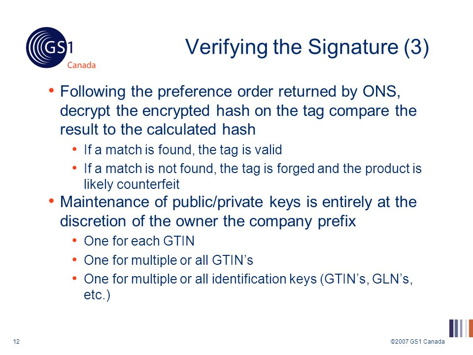 ©2007 GS1 Canada12 Verifying the Signature (3) Following the preference order returned by ONS, decrypt the encrypted hash on the tag compare the result to the calculated hash If a match is found, the tag is valid If a match is not found, the tag is forged and the product is likely counterfeit Maintenance of public/private keys is entirely at the discretion of the owner the company prefix One for each GTIN One for multiple or all GTIN's One for multiple or all identification keys (GTIN's, GLN's, etc.)