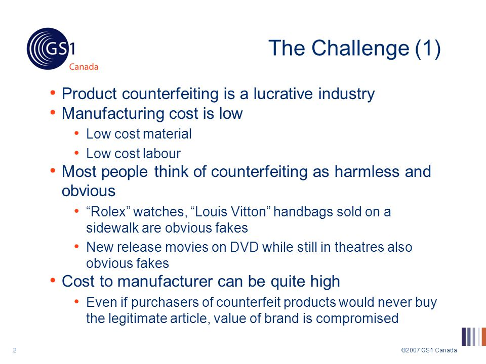 ©2007 GS1 Canada2 The Challenge (1) Product counterfeiting is a lucrative industry Manufacturing cost is low Low cost material Low cost labour Most people think of counterfeiting as harmless and obvious Rolex watches, Louis Vitton handbags sold on a sidewalk are obvious fakes New release movies on DVD while still in theatres also obvious fakes Cost to manufacturer can be quite high Even if purchasers of counterfeit products would never buy the legitimate article, value of brand is compromised