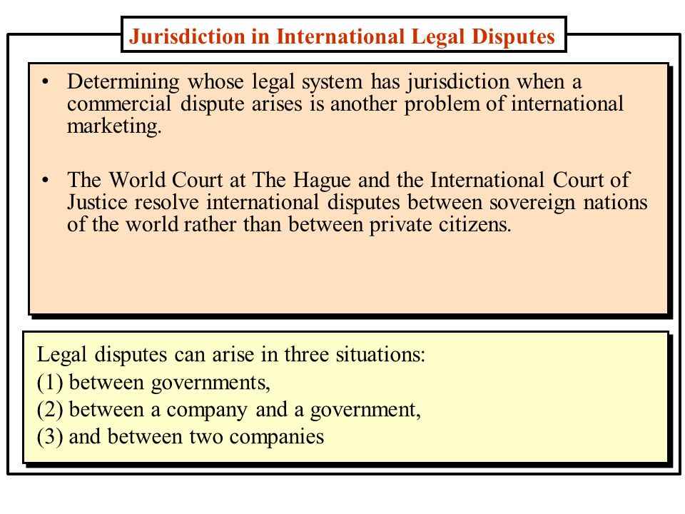 Jurisdiction in International Legal Disputes Determining whose legal system has jurisdiction when a commercial dispute arises is another problem of international marketing.